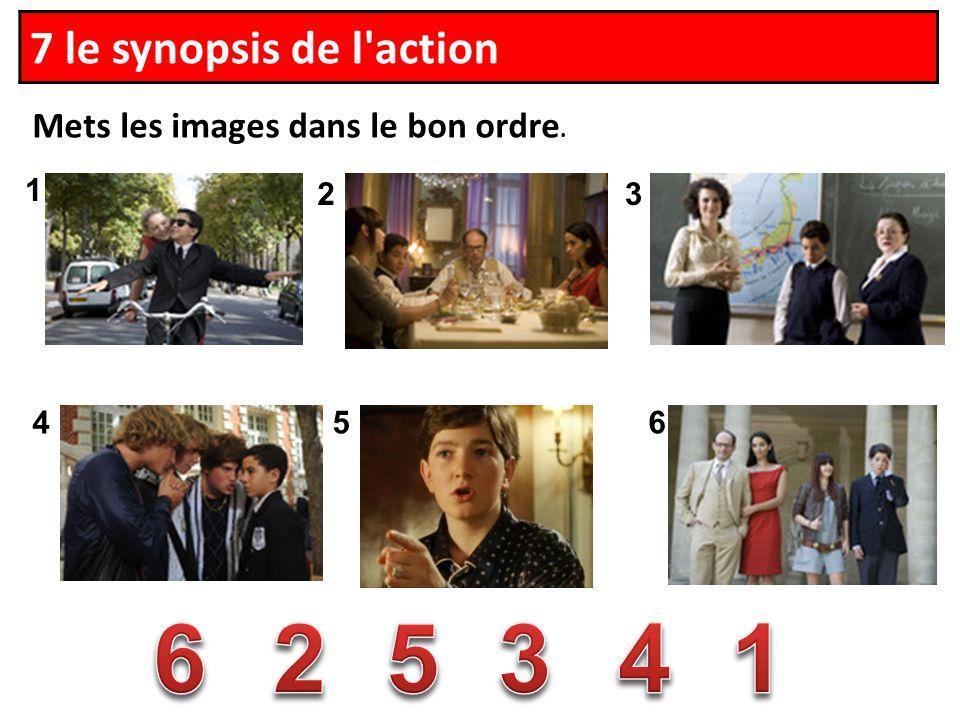 1 23 456 Mets les images dans le bon ordre. 7 le synopsis de l action