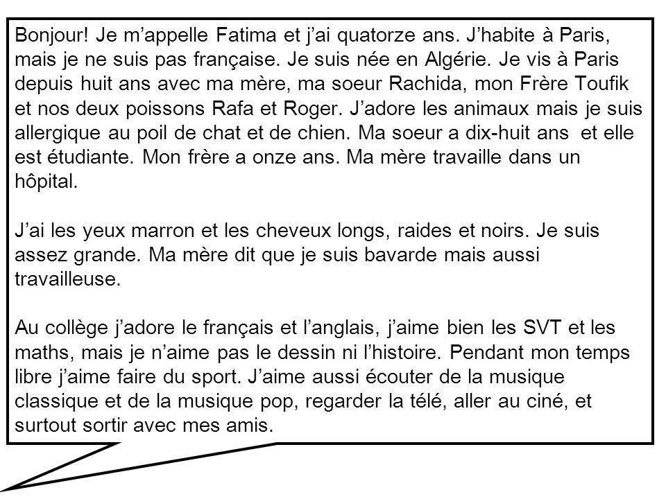 Bonjour! Je mappelle Fatima et jai quatorze ans. Jhabite à Paris, mais je ne suis pas française. Je suis née en Algérie. Je vis à Paris depuis huit an