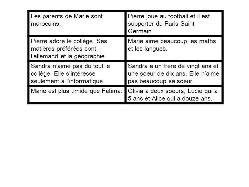 Les parents de Marie sont marocains. Pierre joue au football et il est supporter du Paris Saint Germain. Pierre adore le collège. Ses matières préféré
