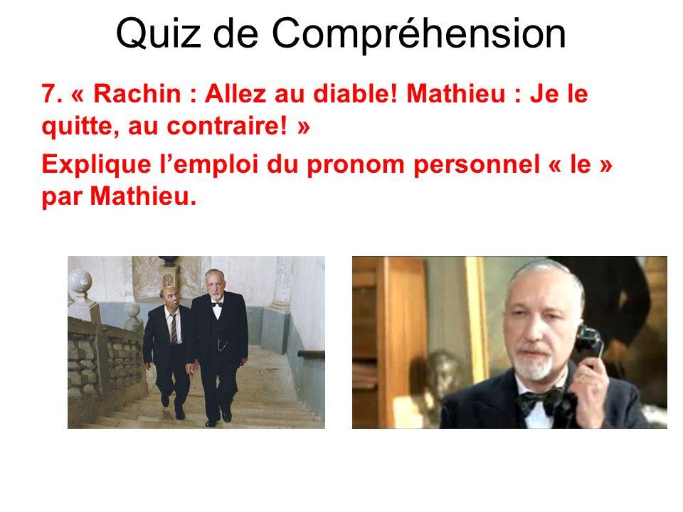 Quiz de Compréhension 7. « Rachin : Allez au diable! Mathieu : Je le quitte, au contraire! » Explique lemploi du pronom personnel « le » par Mathieu.