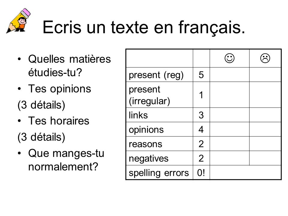 Ecris un texte en français. Quelles matières étudies-tu? Tes opinions (3 détails) Tes horaires (3 détails) Que manges-tu normalement? present (reg)5 p
