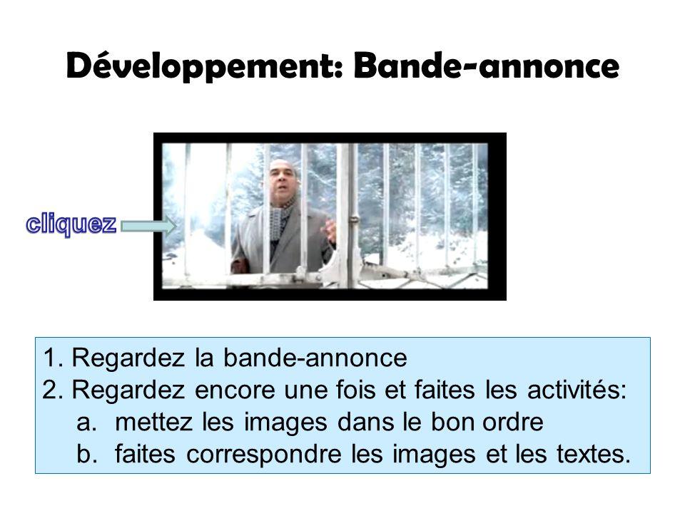 Développement: Bande-annonce 1. Regardez la bande-annonce 2. Regardez encore une fois et faites les activités: a.mettez les images dans le bon ordre b