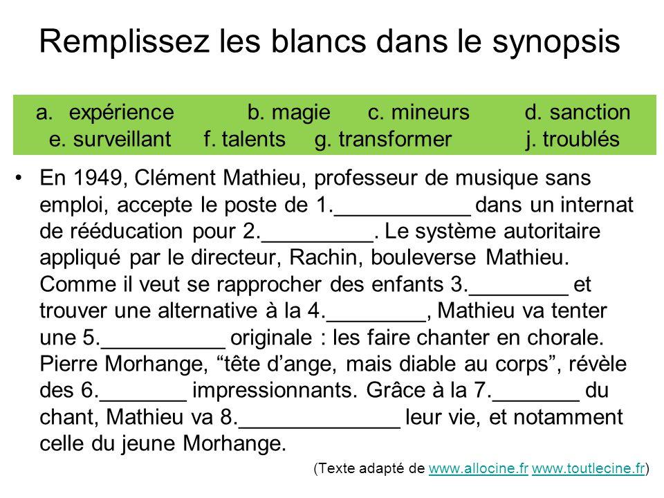 Remplissez les blancs dans le synopsis En 1949, Clément Mathieu, professeur de musique sans emploi, accepte le poste de 1.___________ dans un internat