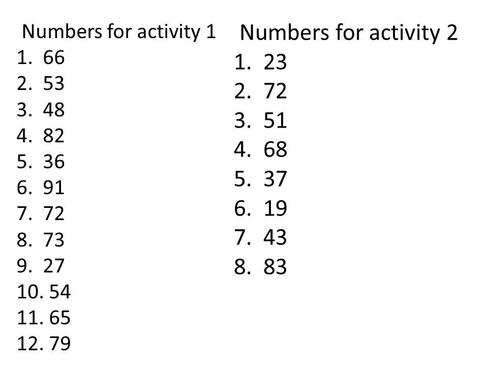 Numbers for activity 1 1. 66 2. 53 3. 48 4. 82 5. 36 6. 91 7. 72 8. 73 9. 27 10. 54 11. 65 12. 79 Numbers for activity 2 1. 23 2. 72 3. 51 4. 68 5. 37