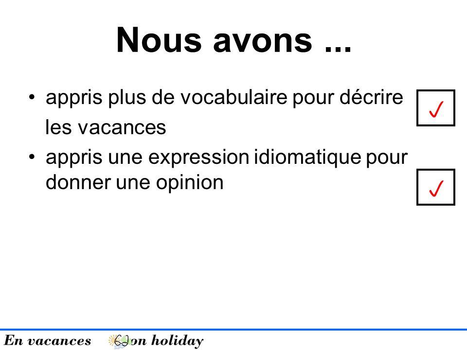 appris plus de vocabulaire pour décrire les vacances appris une expression idiomatique pour donner une opinion Nous avons...