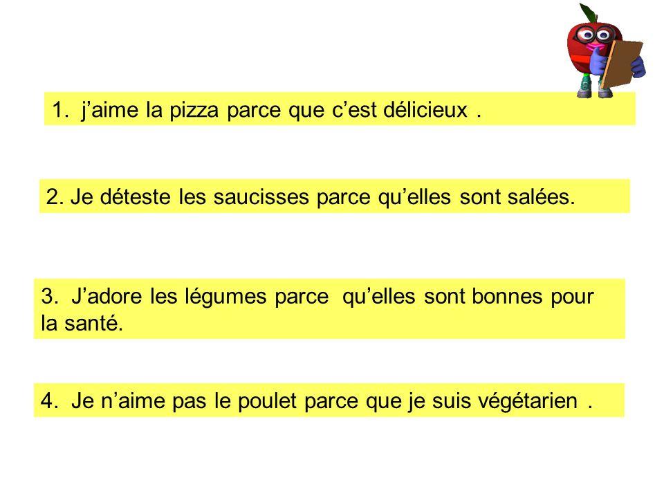 1. jaime la pizza parce que cest délicieux. 2. Je déteste les saucisses parce quelles sont salées. 3. Jadore les légumes parce quelles sont bonnes pou