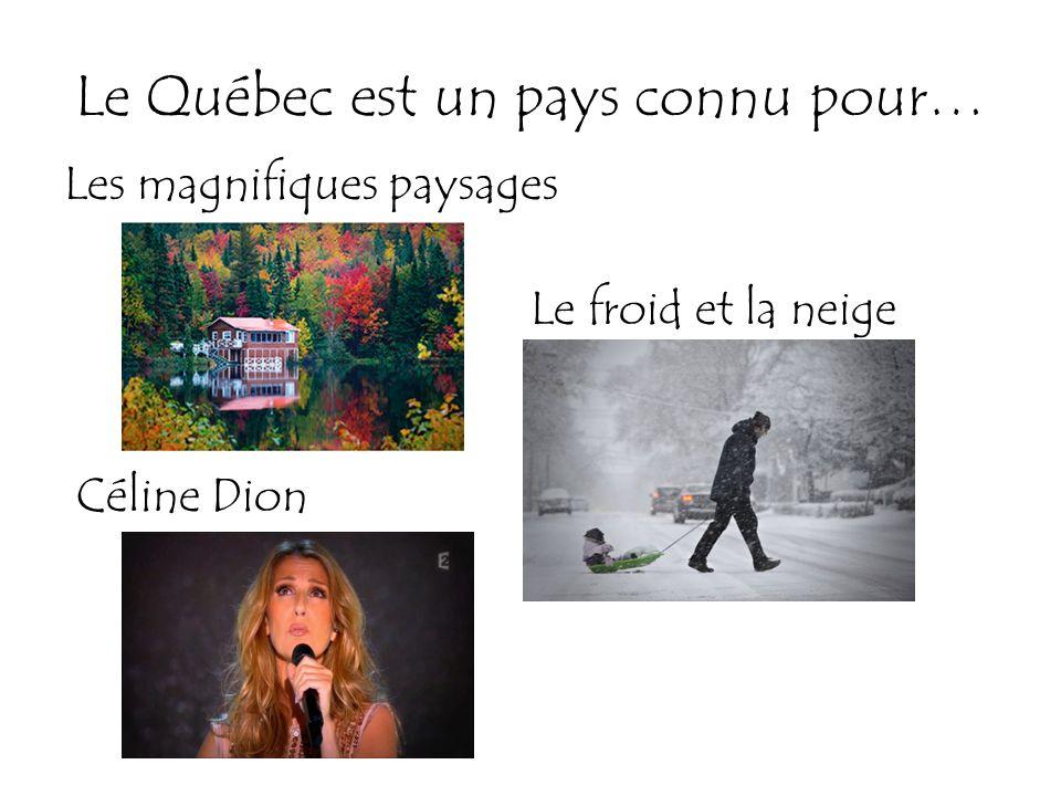 Le Québec est un pays connu pour… Les magnifiques paysages Le froid et la neige Céline Dion