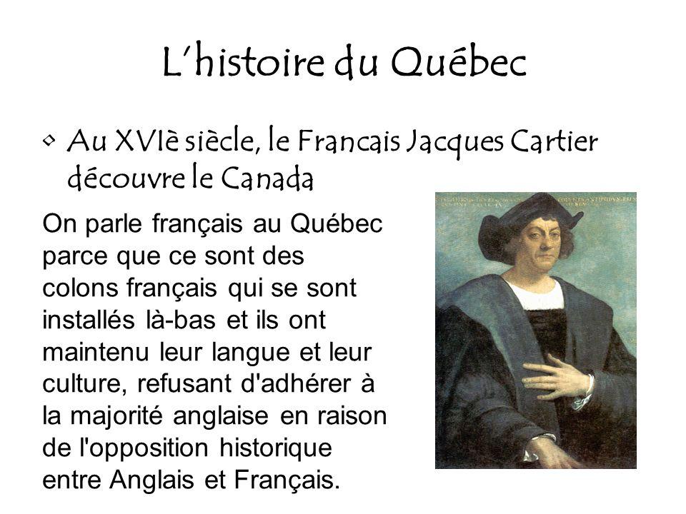 Lhistoire du Québec Au XVIè siècle, le Francais Jacques Cartier découvre le Canada On parle français au Québec parce que ce sont des colons français q