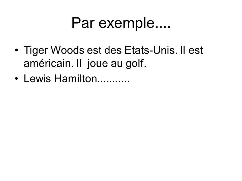 Par exemple.... Tiger Woods est des Etats-Unis. Il est américain. Il joue au golf. Lewis Hamilton...........