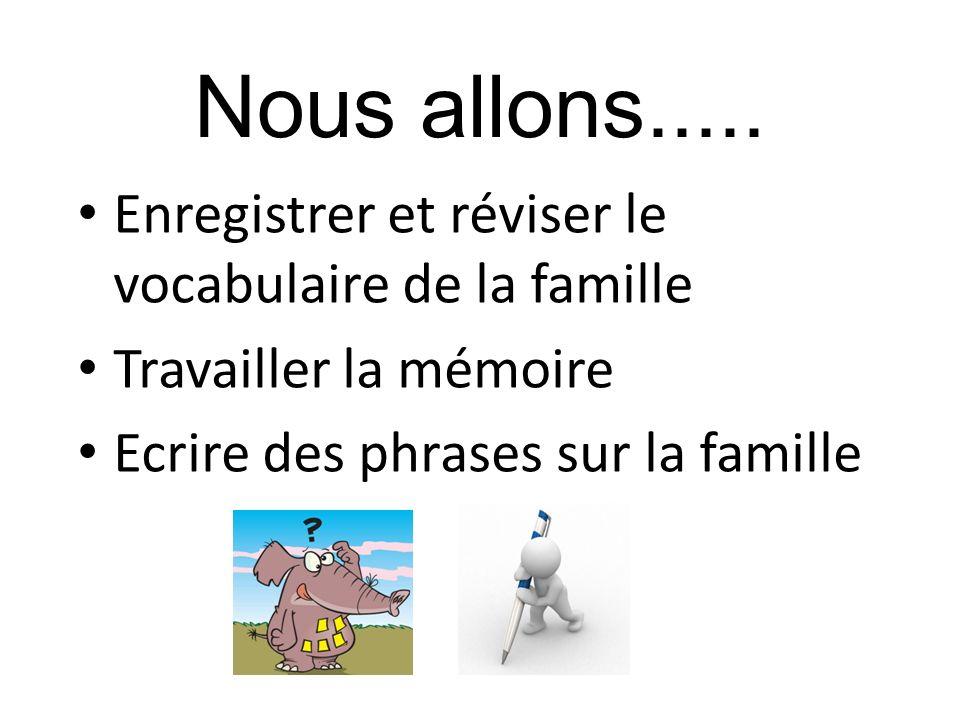 Nous allons..... Enregistrer et réviser le vocabulaire de la famille Travailler la mémoire Ecrire des phrases sur la famille