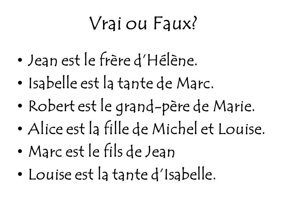 Vrai ou Faux? Jean est le frère dHélène. Isabelle est la tante de Marc. Robert est le grand-père de Marie. Alice est la fille de Michel et Louise. Mar