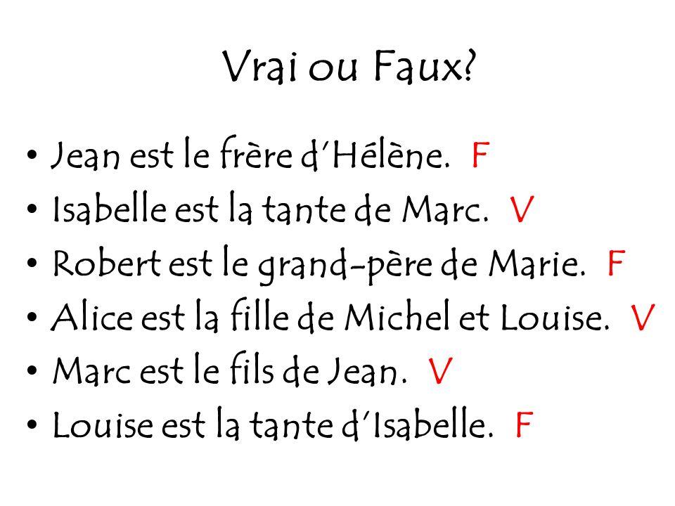 Vrai ou Faux? Jean est le frère dHélène. F Isabelle est la tante de Marc. V Robert est le grand-père de Marie. F Alice est la fille de Michel et Louis