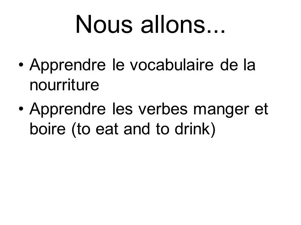 Nous allons... Apprendre le vocabulaire de la nourriture Apprendre les verbes manger et boire (to eat and to drink)