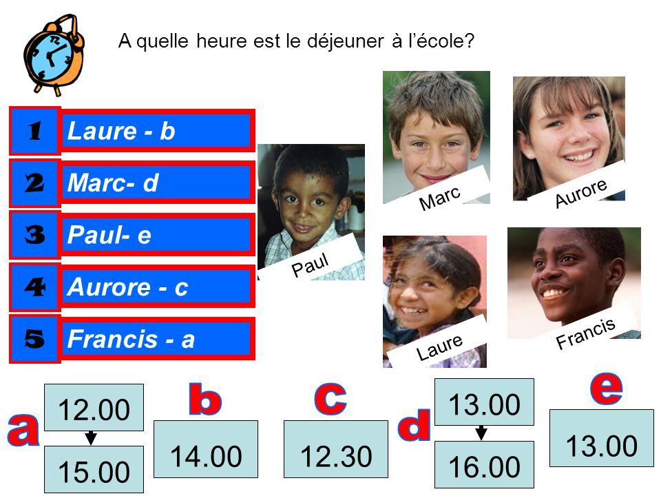 A quelle heure est le déjeuner à lécole? 12.30 Paul Laure Francis Aurore Marc 13.00 16.00 13.00 14.00 15.00 12.00 1 2 3 4 5 Laure - b Marc- d Paul- e