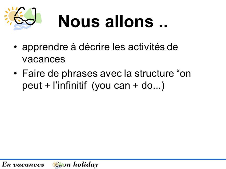 En vacances on holiday Nous allons.. apprendre à décrire les activités de vacances Faire de phrases avec la structure on peut + linfinitif (you can +