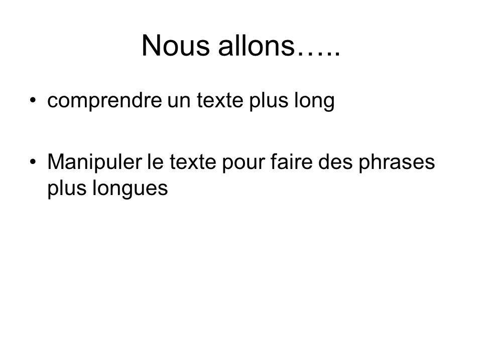 Nous allons….. comprendre un texte plus long Manipuler le texte pour faire des phrases plus longues