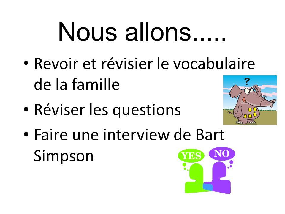 Nous allons..... Revoir et révisier le vocabulaire de la famille Réviser les questions Faire une interview de Bart Simpson