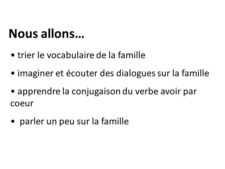 Nous allons… trier le vocabulaire de la famille imaginer et écouter des dialogues sur la famille apprendre la conjugaison du verbe avoir par coeur parler un peu sur la famille