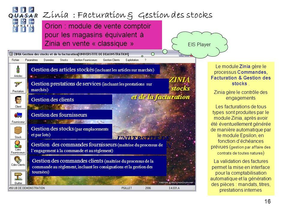 16 Zinia : Facturation & Gestion des stocks EIS Player Gestion des articles stockés (incluant les articles sur marchés) Gestion prestations de services (incluant les prestations sur marchés) Gestion des clients Gestion des fournisseurs Gestion des stocks (par emplacements et par lots) Gestion des commandes fournisseurs (maîtrise du processus de lengagement à la commande et au règlement) Gestion des commandes clients (maîtrise du processus de la commande au règlement, incluant les consignations et la gestion des tournées) Le module Zinia gère le processus Commandes, Facturation & Gestion des stocks.