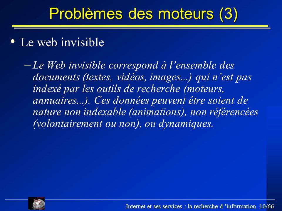 Internet et ses services : la recherche d information 10/66 Problèmes des moteurs (3) Le web invisible – Le Web invisible correspond à lensemble des d