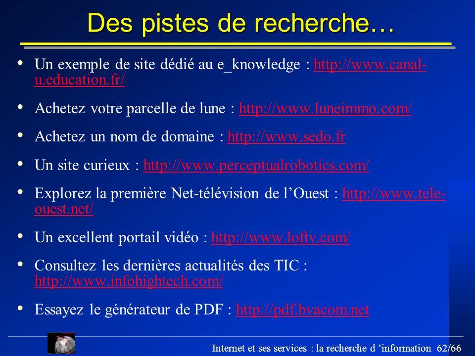 Internet et ses services : la recherche d information 62/66 Des pistes de recherche… Un exemple de site dédié au e_knowledge : http://www.canal- u.edu