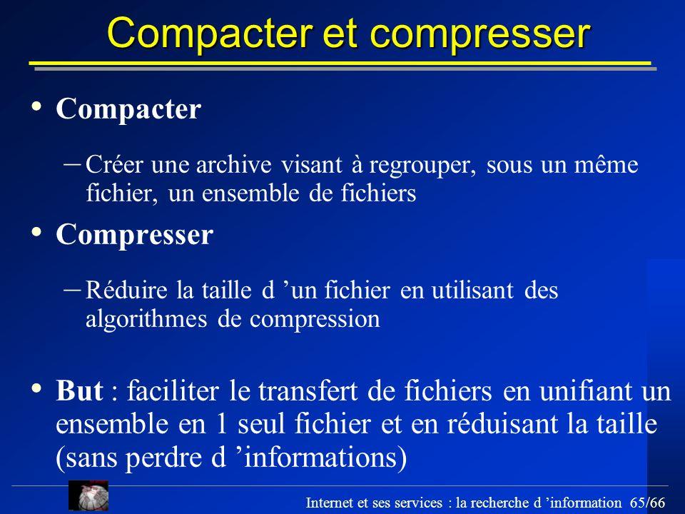 Internet et ses services : la recherche d information 65/66 Compacter et compresser Compacter – Créer une archive visant à regrouper, sous un même fic