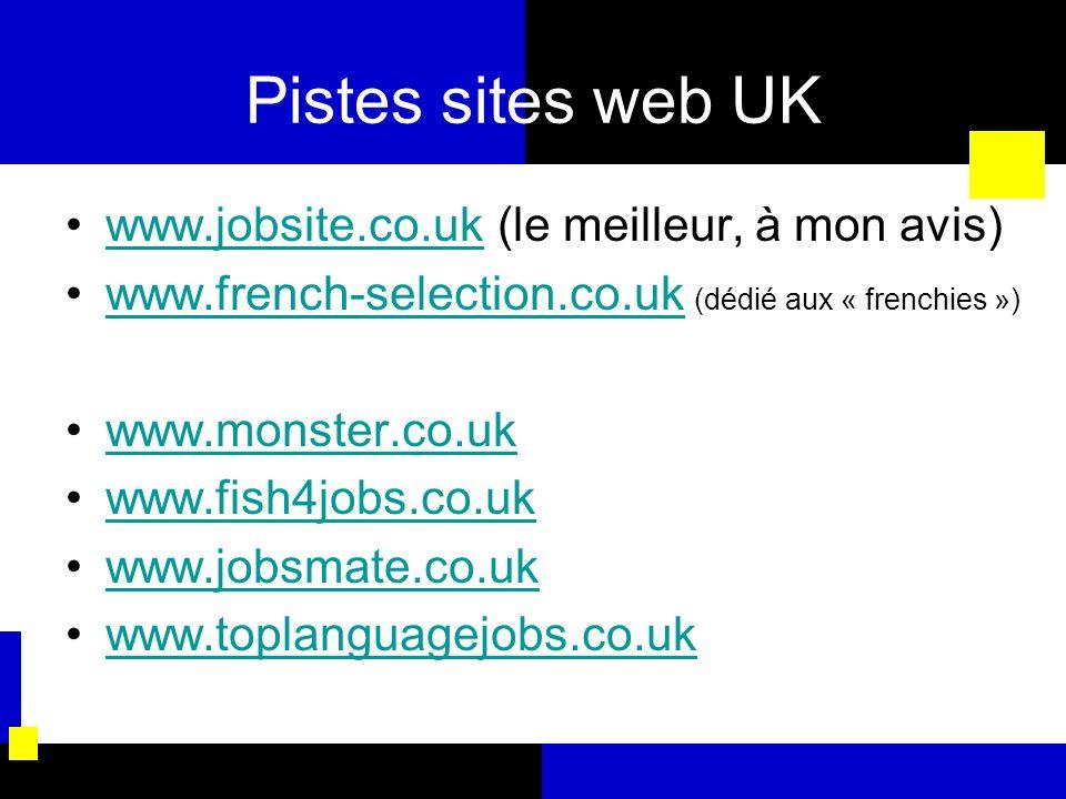 Pistes sites web UK www.jobsite.co.uk (le meilleur, à mon avis)www.jobsite.co.uk www.french-selection.co.uk (dédié aux « frenchies »)www.french-select