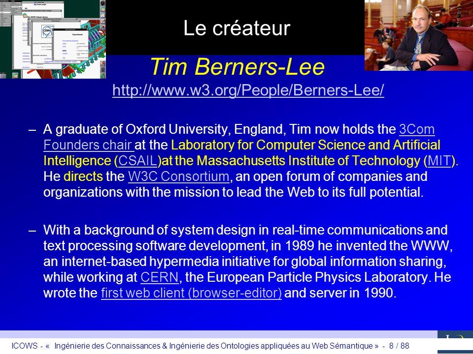 ICOWS - « Ingénierie des Connaissances & Ingénierie des Ontologies appliquées au Web Sémantique » - 8 / 88 Le créateur Tim Berners-Lee http://www.w3.o