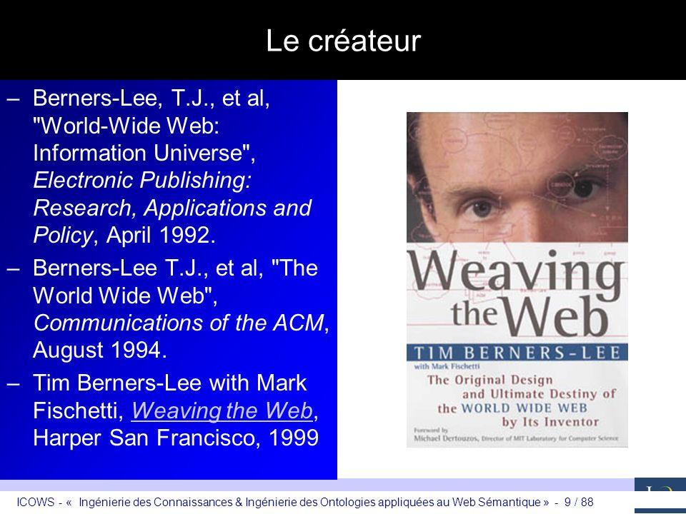 ICOWS - « Ingénierie des Connaissances & Ingénierie des Ontologies appliquées au Web Sémantique » - 10 / 88 Le W3C http://www.w3c.org –Consortium fondé en 1994 par Tim Berners-Lee –Mission : Veillez à lévolution technologique du web en terme dinteropérabilité dans un cadre ouvert de discussion par le développement de technologies, spécifications techniques, lignes directrices, logiciels et outils –Comité aviseur de 506 membres (IBM, Intel, Microsoft, etc.) –Whos who (69 du noyau dur): http://www.w3.org/People/all?pictures=yes http://www.w3.org/People/all?pictures=yes –35 recommandations techniques (HTTP, HTML, XML, etc.) –6 objectifs principaux