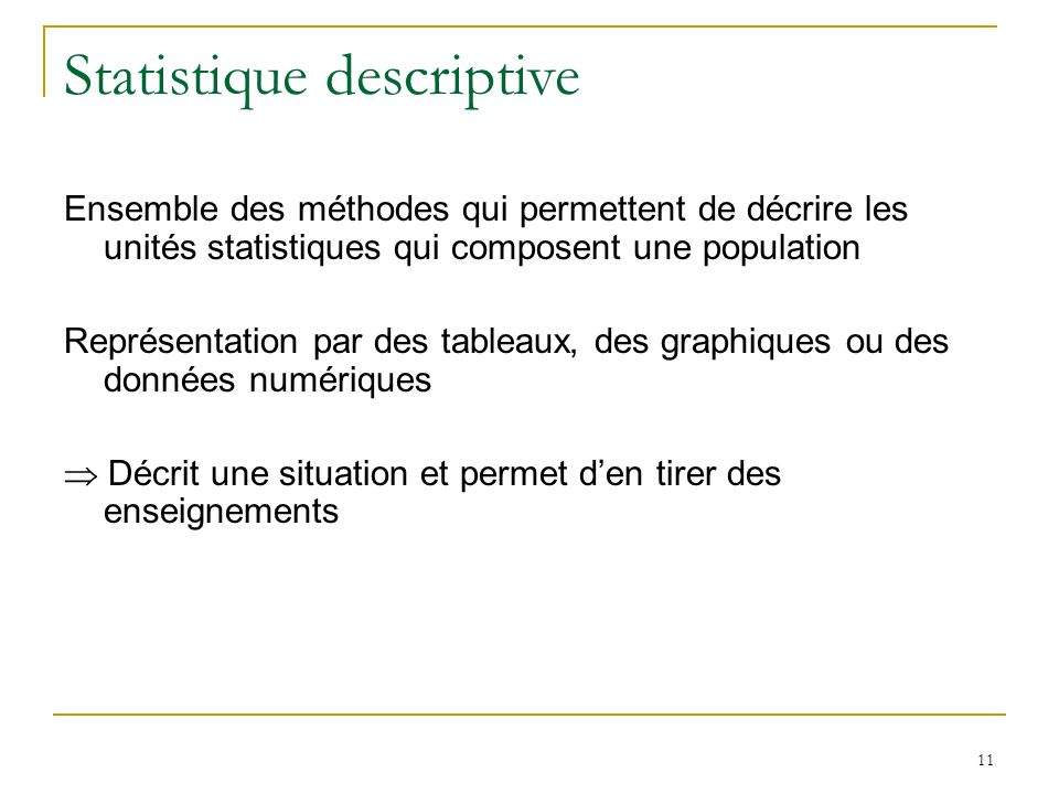 11 Statistique descriptive Ensemble des méthodes qui permettent de décrire les unités statistiques qui composent une population Représentation par des