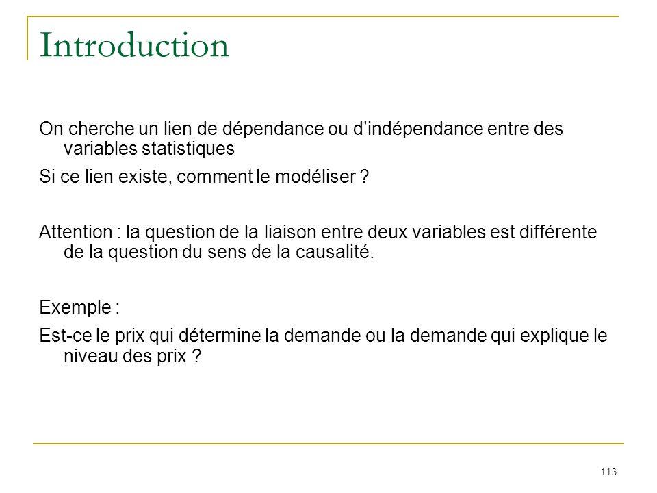 113 Introduction On cherche un lien de dépendance ou dindépendance entre des variables statistiques Si ce lien existe, comment le modéliser ? Attentio