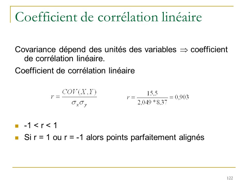122 Coefficient de corrélation linéaire Covariance dépend des unités des variables coefficient de corrélation linéaire. Coefficient de corrélation lin