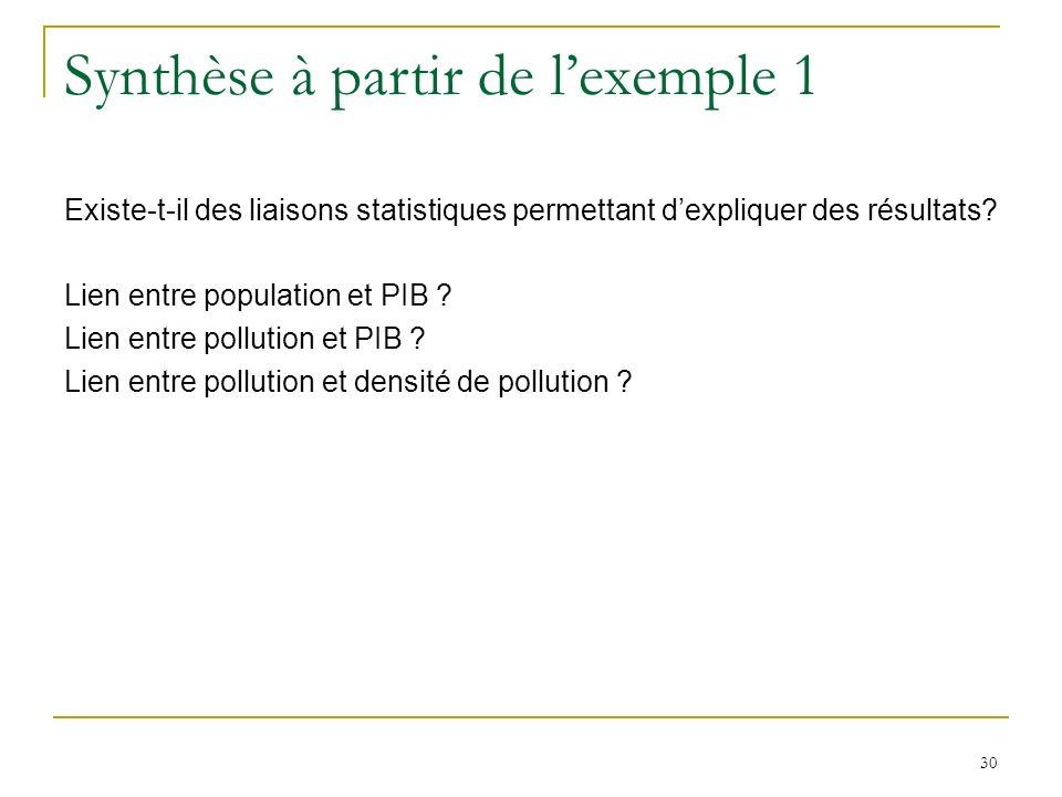30 Synthèse à partir de lexemple 1 Existe-t-il des liaisons statistiques permettant dexpliquer des résultats? Lien entre population et PIB ? Lien entr