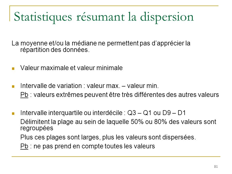 81 Statistiques résumant la dispersion La moyenne et/ou la médiane ne permettent pas dapprécier la répartition des données. Valeur maximale et valeur