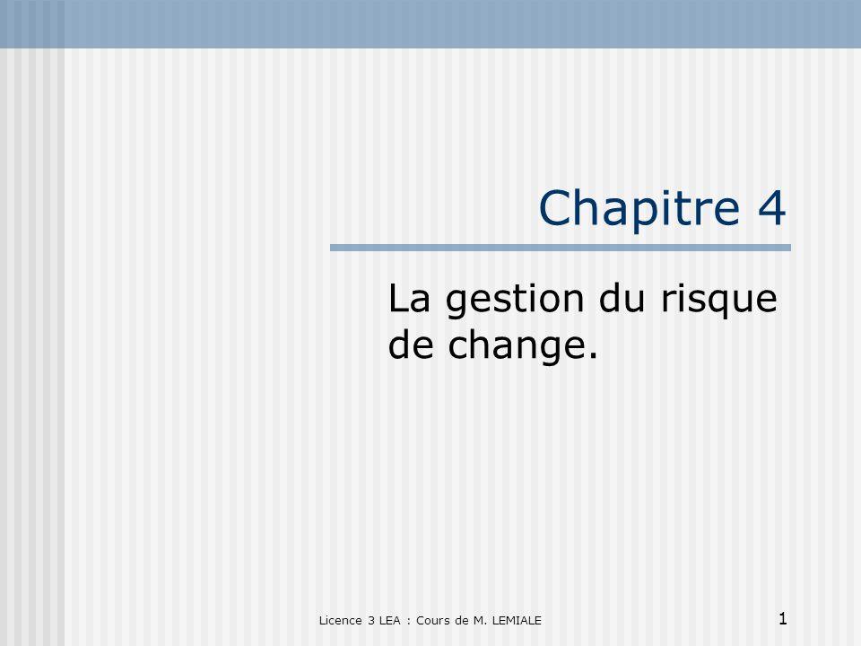 1 Licence 3 LEA : Cours de M. LEMIALE Chapitre 4 La gestion du risque de change.