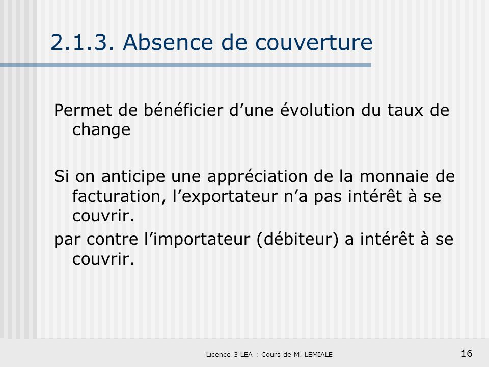 16 Licence 3 LEA : Cours de M. LEMIALE 2.1.3. Absence de couverture Permet de bénéficier dune évolution du taux de change Si on anticipe une appréciat