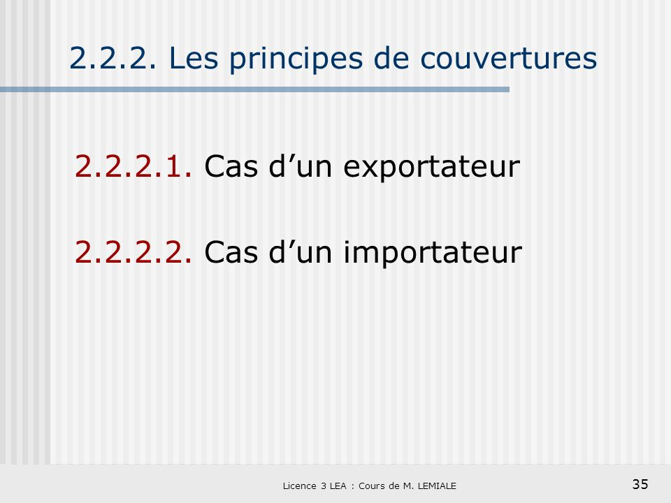 35 Licence 3 LEA : Cours de M. LEMIALE 2.2.2. Les principes de couvertures 2.2.2.1. Cas dun exportateur 2.2.2.2. Cas dun importateur