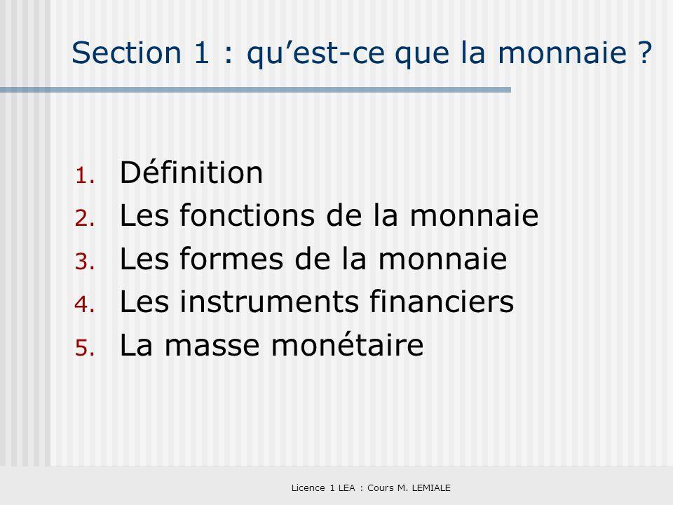 Licence 1 LEA : Cours M. LEMIALE Section 1 : quest-ce que la monnaie ? 1. Définition 2. Les fonctions de la monnaie 3. Les formes de la monnaie 4. Les