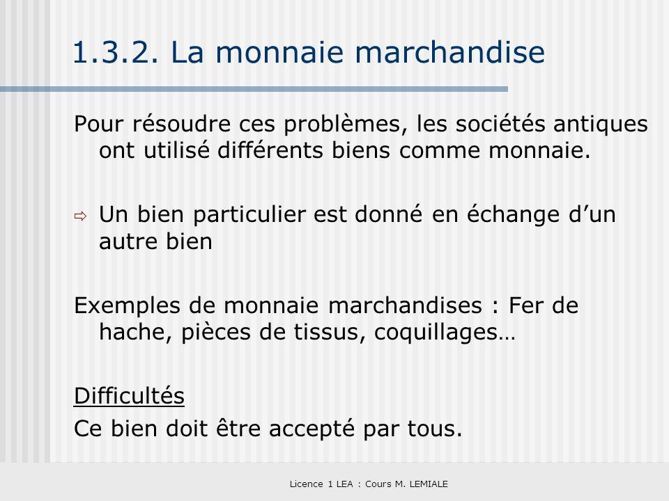 Licence 1 LEA : Cours M. LEMIALE 1.3.2. La monnaie marchandise Pour résoudre ces problèmes, les sociétés antiques ont utilisé différents biens comme m