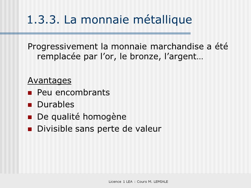Licence 1 LEA : Cours M. LEMIALE 1.3.3. La monnaie métallique Progressivement la monnaie marchandise a été remplacée par lor, le bronze, largent… Avan