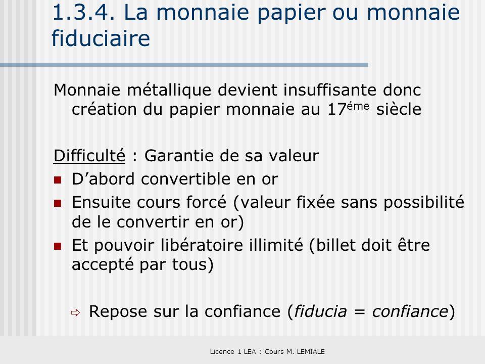 Licence 1 LEA : Cours M. LEMIALE 1.3.4. La monnaie papier ou monnaie fiduciaire Monnaie métallique devient insuffisante donc création du papier monnai