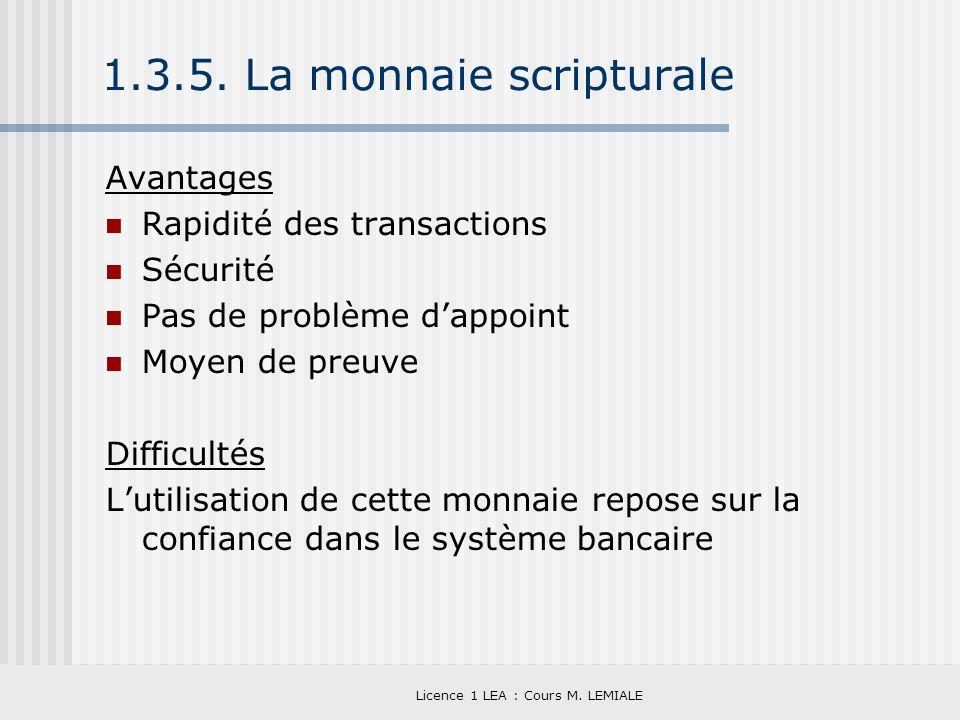 Licence 1 LEA : Cours M. LEMIALE 1.3.5. La monnaie scripturale Avantages Rapidité des transactions Sécurité Pas de problème dappoint Moyen de preuve D