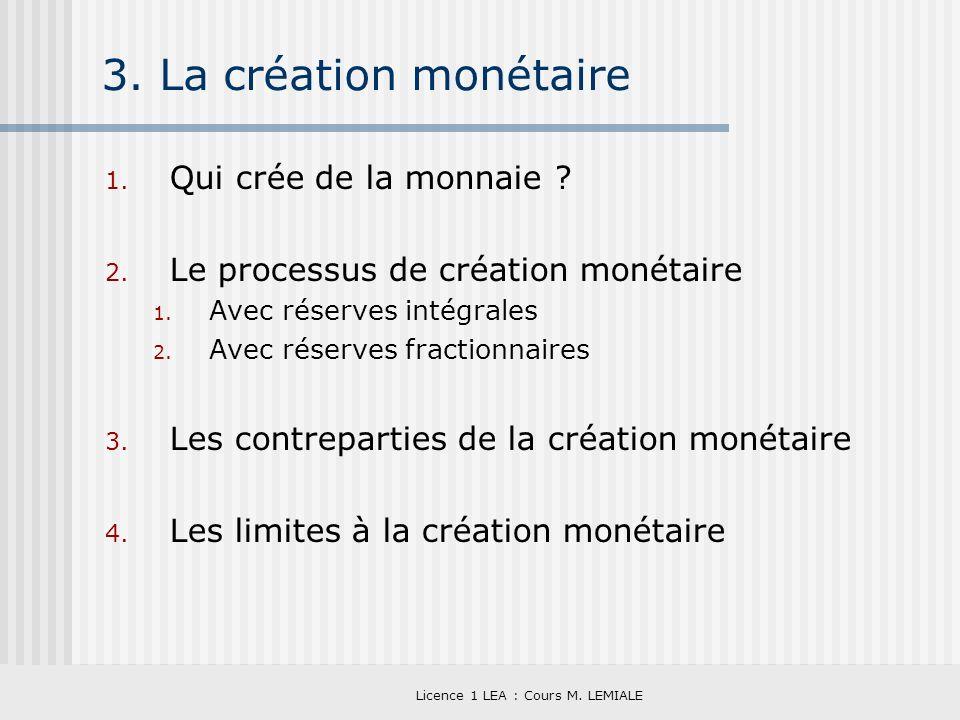 Licence 1 LEA : Cours M. LEMIALE 3. La création monétaire 1. Qui crée de la monnaie ? 2. Le processus de création monétaire 1. Avec réserves intégrale