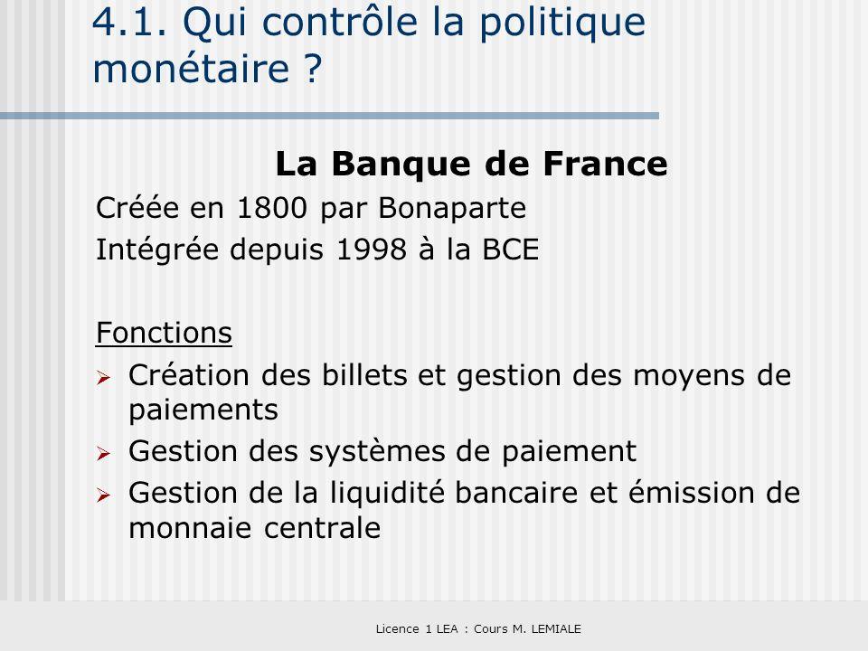 Licence 1 LEA : Cours M. LEMIALE 4.1. Qui contrôle la politique monétaire ? La Banque de France Créée en 1800 par Bonaparte Intégrée depuis 1998 à la
