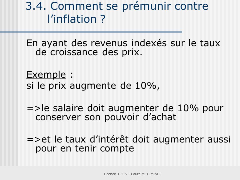 Licence 1 LEA : Cours M. LEMIALE 3.4. Comment se prémunir contre linflation ? En ayant des revenus indexés sur le taux de croissance des prix. Exemple