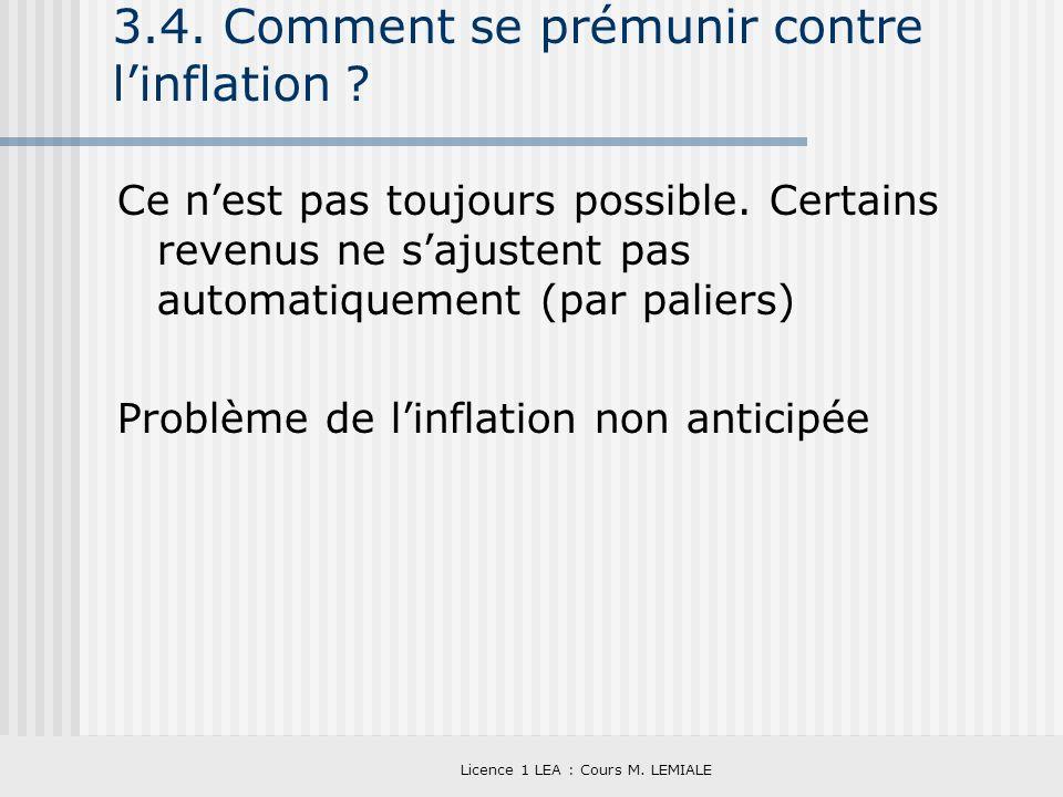 Licence 1 LEA : Cours M. LEMIALE 3.4. Comment se prémunir contre linflation ? Ce nest pas toujours possible. Certains revenus ne sajustent pas automat