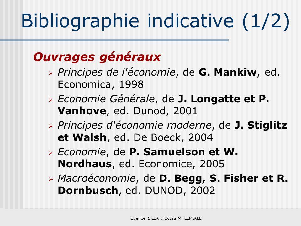 Licence 1 LEA : Cours M. LEMIALE Bibliographie indicative (1/2) Ouvrages généraux Principes de l'économie, de G. Mankiw, ed. Economica, 1998 Economie