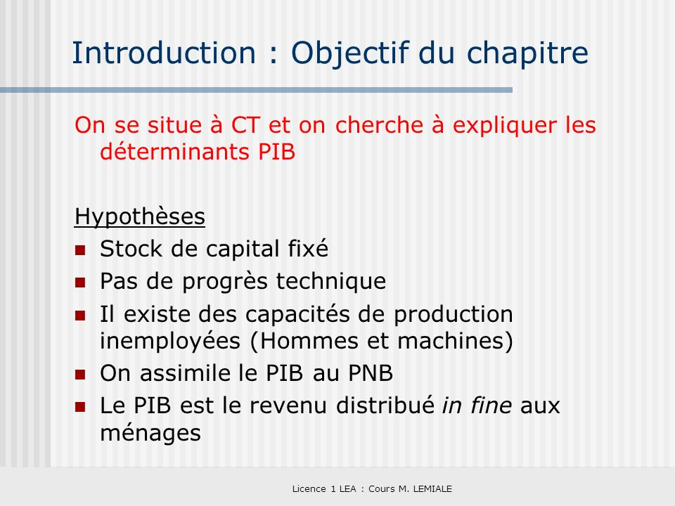 Licence 1 LEA : Cours M. LEMIALE Introduction : Objectif du chapitre On se situe à CT et on cherche à expliquer les déterminants PIB Hypothèses Stock