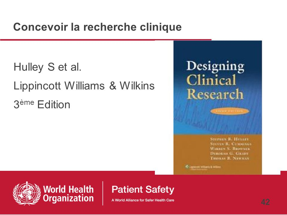 41 Références Hulley S. et al. Designing clinical research. Lippincott Williams & Wilkins; 3rd edition (2006) AHRQ Patient Safety Network http://www.p