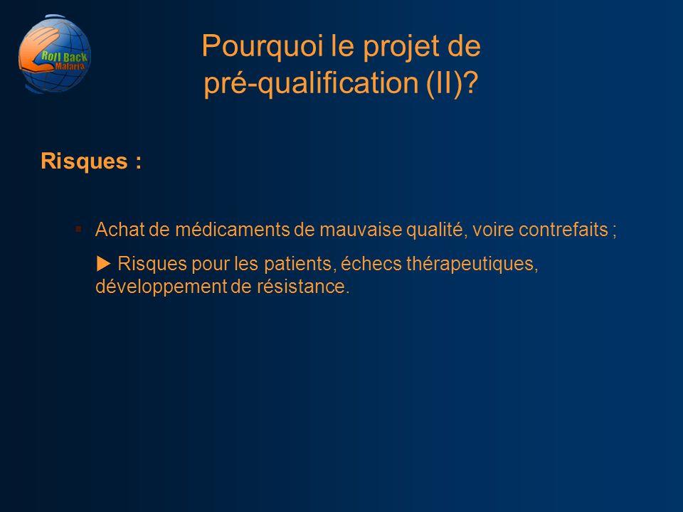 Pourquoi le projet de pré-qualification (II)? Risques : Achat de médicaments de mauvaise qualité, voire contrefaits ; Risques pour les patients, échec